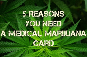 5 Reasons You Need a Medical Marijuana Card